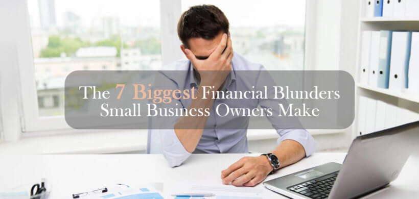 The 7 Biggest Financial Blunders Small Business Owners Make in the First 5 Years
